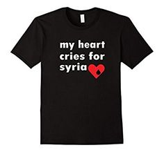 Amazon.com: My Heart Cries For Syria Support T-Shirt: Clothing Help Support Advocate For The War Happening And Innocent Lives Lost. The United States And Countries Around The World Pray For Peace And To The End Of Killing With Bombs And Genocide Gas Innocent People And Children. This Tee Shirt Spreads Word  Political Statement Tshirt