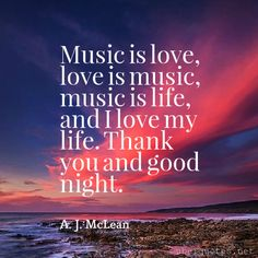 Music is love, love is music, music is life, and I love my life. Thank you and good night. -A. J. McLean  #quotes #GoodNight #LoveIs #ThankYou #Night #MyLife #You #Thank #ILove  For #AJMcLean quotes visit: http://www.uberquotes.net/quotes/authors/a-j-mclean For #Love quotes visit: http://www.uberquotes.net/quotes/topics/love