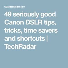 49 seriously good Canon DSLR tips, tricks, time savers and shortcuts   TechRadar