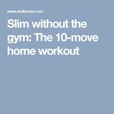 Slim without the gym: The 10-move home workout
