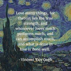 """""""Love many things, for therein lies the true strength, and whosoever loves much performs much, and can accomplish much, and what is done in love is done well. Poem Quotes, Words Quotes, Wise Words, Life Quotes, Sayings, Qoutes, Arte Van Gogh, Van Gogh Art, Vincent Van Gogh"""