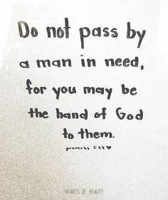 Do no pass by a man in need, for you may be the hand of God to them. Proverbs 3:27