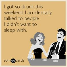 I got so drunk this weekend I accidentally talked to people I didn't want to sleep with. | Drinking Ecard