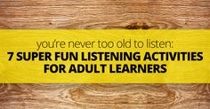 You're Never Too Old to Listen: 7 Super Fun Listening Activities for Adult…