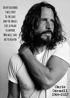Chris Cornell [NO CHRIS, AND EVERYONE, THERE IS ONLY ONE WAY TO HEAVEN, JESUS. I HOPE THAT YOU KNEW THAT CHRIS.]