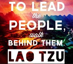 """To lead the people, walk behind them."" -Lao Tzu (1600x1407) - Imgur"