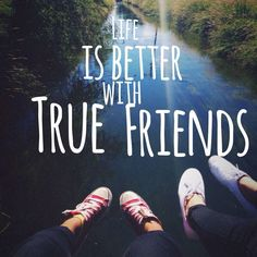 life is better with true friends.