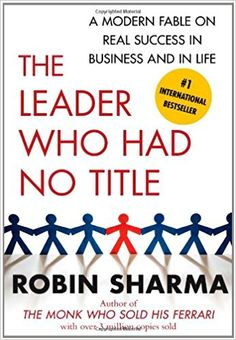 The Leader Who Had No Title: A Modern Fable on Real Success in Business and in Life: Robin Sharma: 9781439109137: Amazon.com: Books