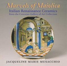 Marvels of Maiolica: Italian Renaissance Ceramics from the Corcoran Gallery of Art Collection  by Jacqueline Marie Musacchio  English