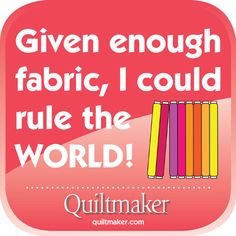 Given enough fabric, I could rule the World! Free Quilty Quotes from Quiltmaker. quiltmaker.com