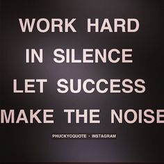 Work hard in silence, let success make the noise!!