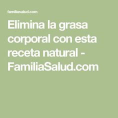 Elimina la grasa corporal con esta receta natural - FamiliaSalud.com