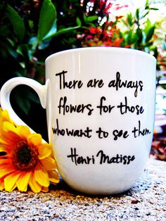"""Coffee mug! """"There are always flowers for those who want to see them."""" -Henri Matisse, $18 on Etsy SOLD OUT"""