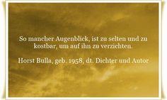 So mancher Augenblick, ist zu selten und zu kostbar, um auf ihn zu verzichten - Zitat von Horst Bulla, dt. Freidenker, Dichter & Autor - Zitate - Zitat - Quotes - deutsch