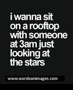 I wanna sit on a rooftop with someone at just looking at the stars. I wanna sit on a rooftop with someone at just looking at the stars. Favorite Quotes, Best Quotes, Love Quotes, Inspirational Quotes, 3am Quotes, Badass Quotes, Awesome Quotes, Music Quotes, Picture Quotes