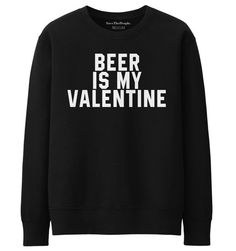 Beer Is My Valentine Sweatshirt Funny Slogan by SaveThePeople2016  #sweater #valentinesday #valentine #love #boyfriend #girlfriend #heart #peace #dope #sweatshirt #funny