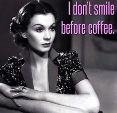 Actually, I usually do smile before coffee...but coffee makes me smile a lot more. ;)