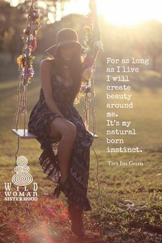 For as long  as I live  I will  create  beauty  around me.  It's my  natural  born instinct. -Tara Isis Gerris  WILD WOMAN SISTERHOOD. Embody your Wild Nature.  #wildwoman #wildwomansisterhood #naturalborninstincts