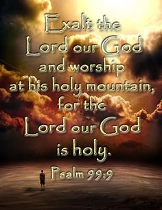 Psalm 99:9 Exalt the Lord our God and worship at his holy mountain for the Lord our God is holy.