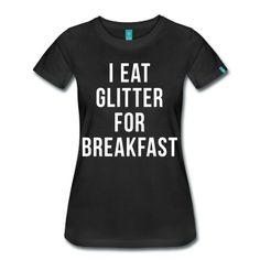 25 bucks>>>>>>I Eat Glitter For Breakfast T-Shirt | Spreadshirt | ID: 16019636
