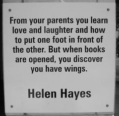 """From parents you learn love and laughter and how to put one foot in front of the other. But when books are opened, you discover you have wings."" --Helen Hayes"