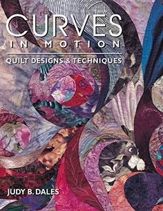 Curves in Motion: Quilt Designs & Techniques by Judy Dales
