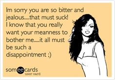 Im sorry you are so bitter and jealous.....that must suck! I know that you really want your meanness to bother me.....it all must be such a disappointment ;). | Farewell Ecard | someecards.com