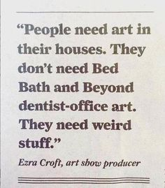 people need art in their houses… weird stuff not dentist-office art. art quote… people need art in their houses… weird stuff not dentist-office art. Words Quotes, Wise Words, Me Quotes, Sayings, Writing Quotes, Music Quotes, Wisdom Quotes, Pretty Words, Cool Words