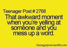 Teenager Post #2768: That awkward moment  when you're yelling at someone and you mess up a word.