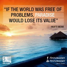 """If the world was free of problems, paradise would lose its value"" -Mufti menk  Please Like, Share and Spread the message. http://www.youtube.com/5MinutesIslam https://www.facebook.com/5MinutesIslam Islamic Quotes, Quranic verses, Hadith quotes, Islam, Muslim, Pious, Quran, Bukhari, poster, Quotations, God, Allah, One God, True God, Muhammad, Jesus, Abraham, Moses, Maryam, Non-muslim, Muslimah,"