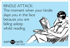 KINDLE ATTACK: The moment when your kindle slaps you in the face because you are falling asleep whilst reading.