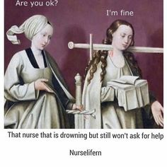 Or the nurse who won't admit she'd like help because she knows she's not going to get it anyway even if she asks