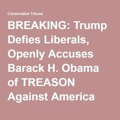 BREAKING: Trump Defies Liberals, Openly Accuses Barack H. Obama of TREASON Against America. Thank you Mr. Trump for saying it.