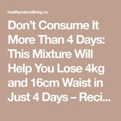 Don't Consume It More Than 4 Days: This Mixture Will Help You Lose 4kg and 16cm Waist in Just 4 Days – Recipe - Healthy Natural Living
