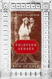 I cThirteen Senses: the first book I read by Villaseñor. Engaging, vivid, dramatic, and enjoyable! I couldn't stop reading this book. Will try to read other books of him, if this one was interesting i bet the others are too....