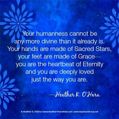 """""""Your humanness cannot be any more divine than it already is. Your hands are made of Sacred Stars, your feet are made of Grace—you are the heartbeat of Eternity and you are deeply loved just the way you are."""" —Heather K. O'Hara www.HeatherOharaPoet.com ..*"""