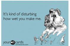 You make me wet.  - ecard