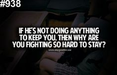 If he's not doing anything to keep you, then why are you fighting so hard to stay?