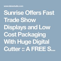 Sunrise Offers Fast Trade Show Displays and Low Cost Packaging With Huge Digital Cutter :: A FREE Social Digital Signage Software - Everyone Broadcasts Now