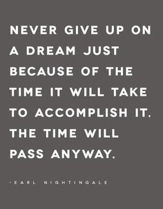 Follow your dreams..never give up on a dream because of the time it will take to accomplish it. The time will pass anyway.
