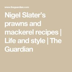 Nigel Slater's prawns and mackerel recipes | Life and style | The Guardian
