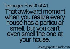 That awkward moment when you realize every house has a particular smell, but you can't smell the one at your house.