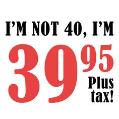 Funny 40th Birthday Gift (Plus Tax)  This hilarious birthday gift idea says 'I'm not 40, I'm 39.95 plus tax!'