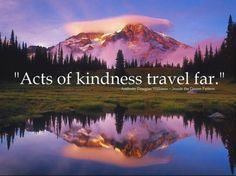 acts of kindness travel far. -Anthony Douglas Williams