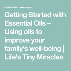 Getting Started with Essential Oils – Using oils to improve your family's well-being | Life's Tiny Miracles