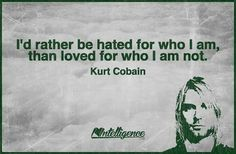 """""""I'd rather be hated for who I am, than loved for who I am not. Kurt Cobain, Intelligence Is Sexy, Toxic Family, Author Quotes, Philosophy, Quotations, Best Quotes, Affirmations, Hate"""