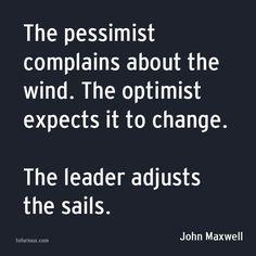 Pessimist complains. Optimist expects. The Leader adjusts...