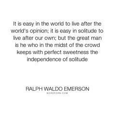"""Ralph Waldo Emerson - """"It is easy in the world to live after the world's opinion; it is easy in solitude..."""". inspirational, philosophy, social-commentary, self-reliance, essay, lecture, nonfiction, transcendentalism"""