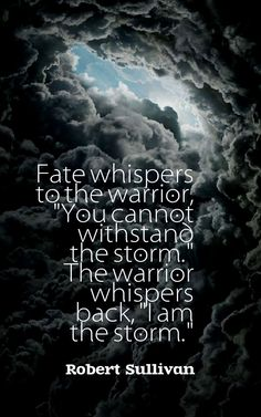 """Fate whispers to the warrior, """"You cannot withstand the storm."""" The warrior whispers back, """"I am the storm."""" -Robert Sullivan"""