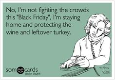 "No, I'm not fighting the crowds this ""Black Friday"", I'm staying home and protecting the wine and leftover turkey."